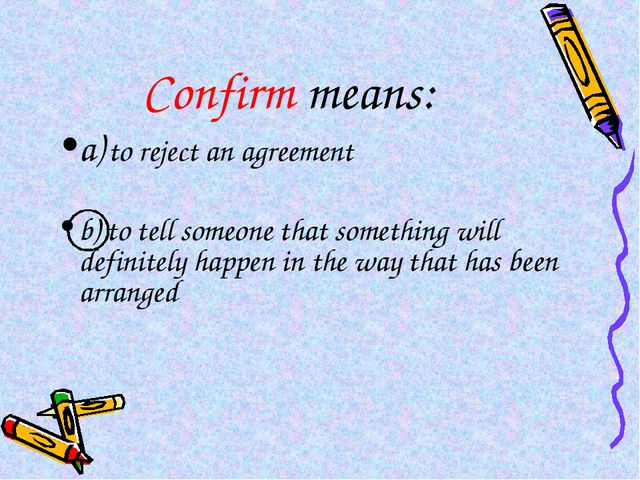 Confirm means: a) to reject an agreement b) to tell someone that something wi...