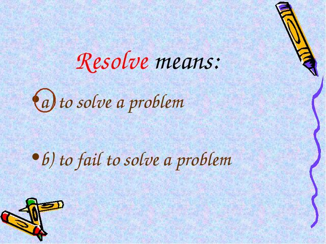 Resolve means: a) to solve a problem b) to fail to solve a problem