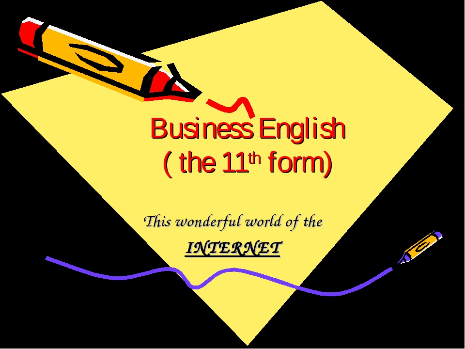 Business English ( the 11th form) This wonderful world of the INTERNET