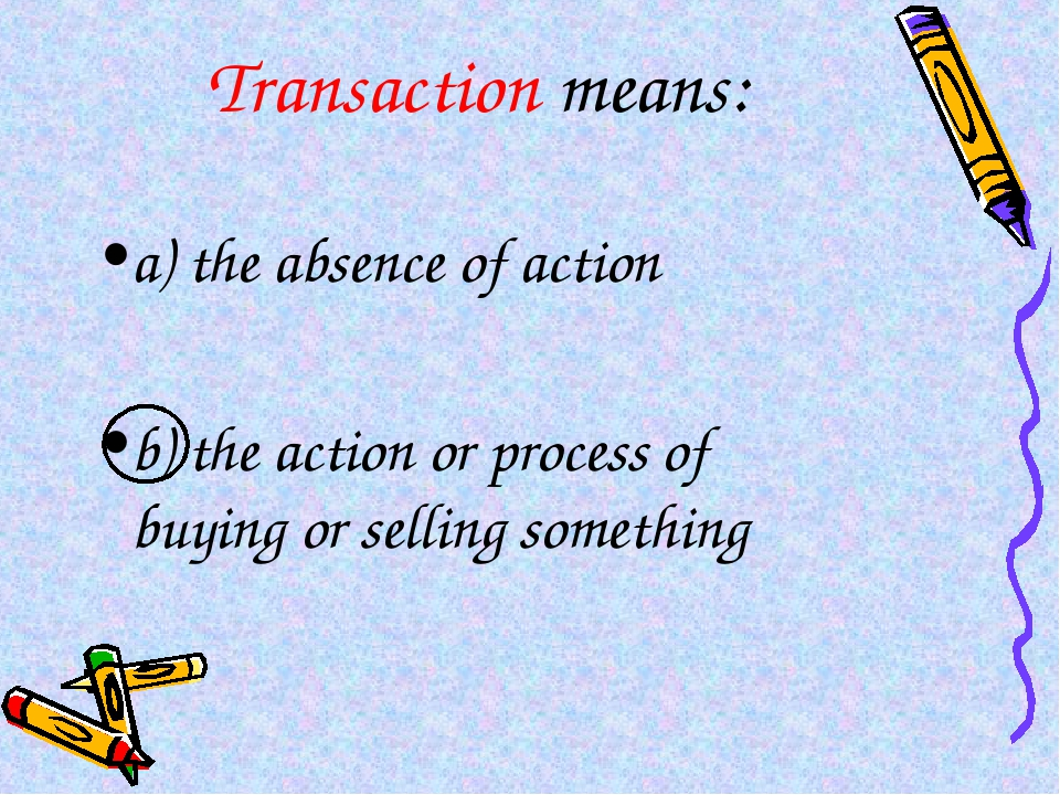 Transaction means: a) the absence of action b) the action or process of buyin...