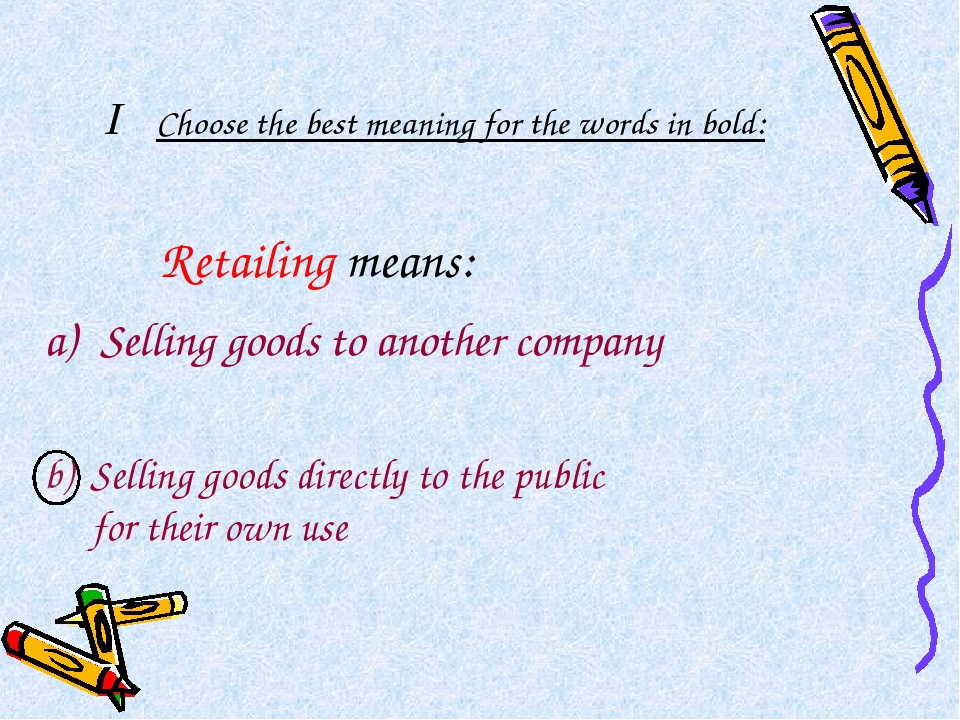 I Choose the best meaning for the words in bold: Retailing means: Selling goo...