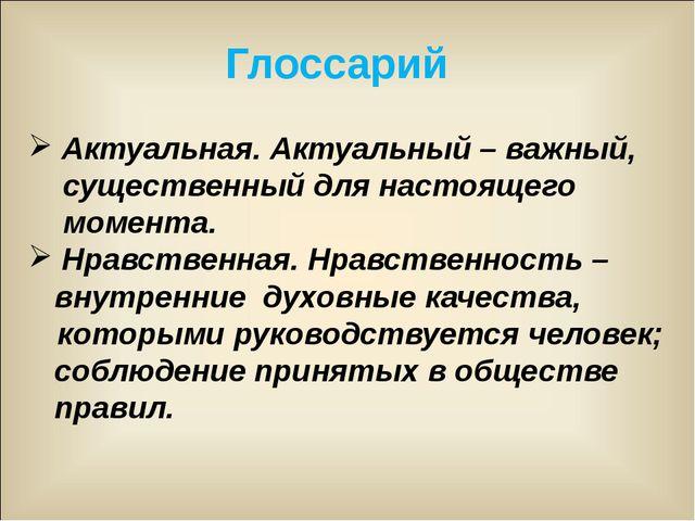 Глоссарий Актуальная. Актуальный – важный, существенный для настоящего момент...