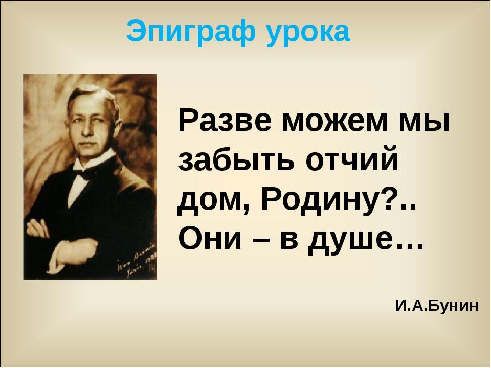 Разве можем мы забыть отчий дом, Родину?.. Они – в душе… И.А.Бунин Эпиграф ур...