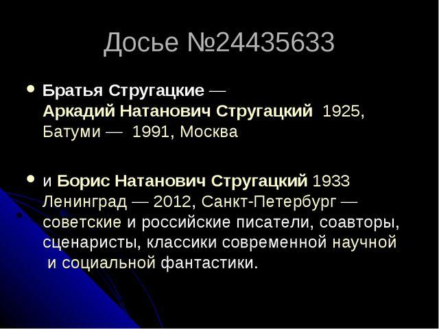 Досье №24435633 Братья Стругацкие—Аркадий Натанович Стругацкий1925,Батуми...