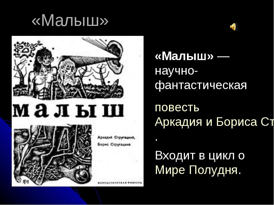 «Малыш» «Малыш»— научно-фантастическая повестьАркадия и Бориса Стругацких....