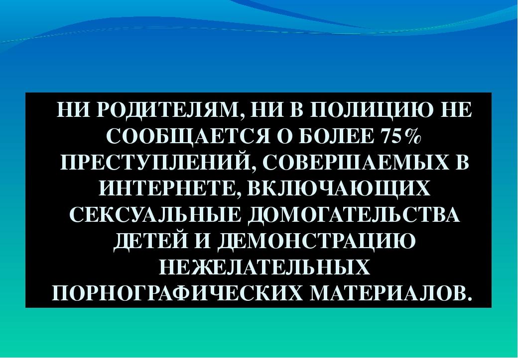 НИ РОДИТЕЛЯМ, НИ В ПОЛИЦИЮ НЕ СООБЩАЕТСЯ О БОЛЕЕ 75% ПРЕСТУПЛЕНИЙ, СОВЕРШАЕМЫ...