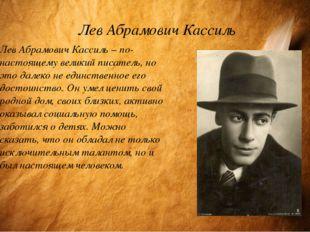 Лев Абрамович Кассиль Лев Абрамович Кассиль – по-настоящему великий писатель