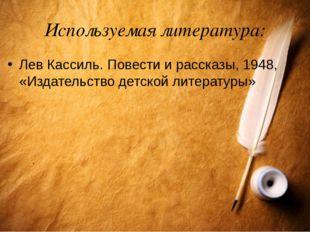 Используемая литература: Лев Кассиль. Повести и рассказы, 1948, «Издательство