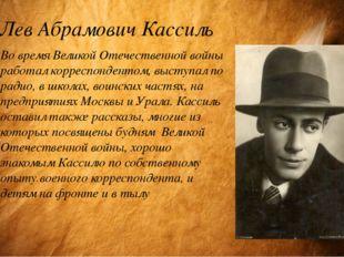 Лев Абрамович Кассиль Во время Великой Отечественной войны работал корреспонд