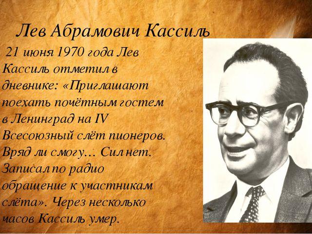 Лев Абрамович Кассиль 21 июня 1970 года Лев Кассиль отметил в дневнике: «Приг...
