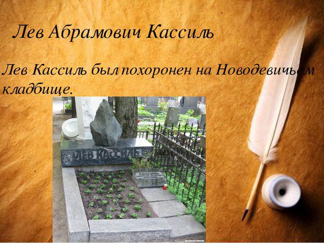 Лев Абрамович Кассиль Лев Кассиль был похоронен на Новодевичьем кладбище.