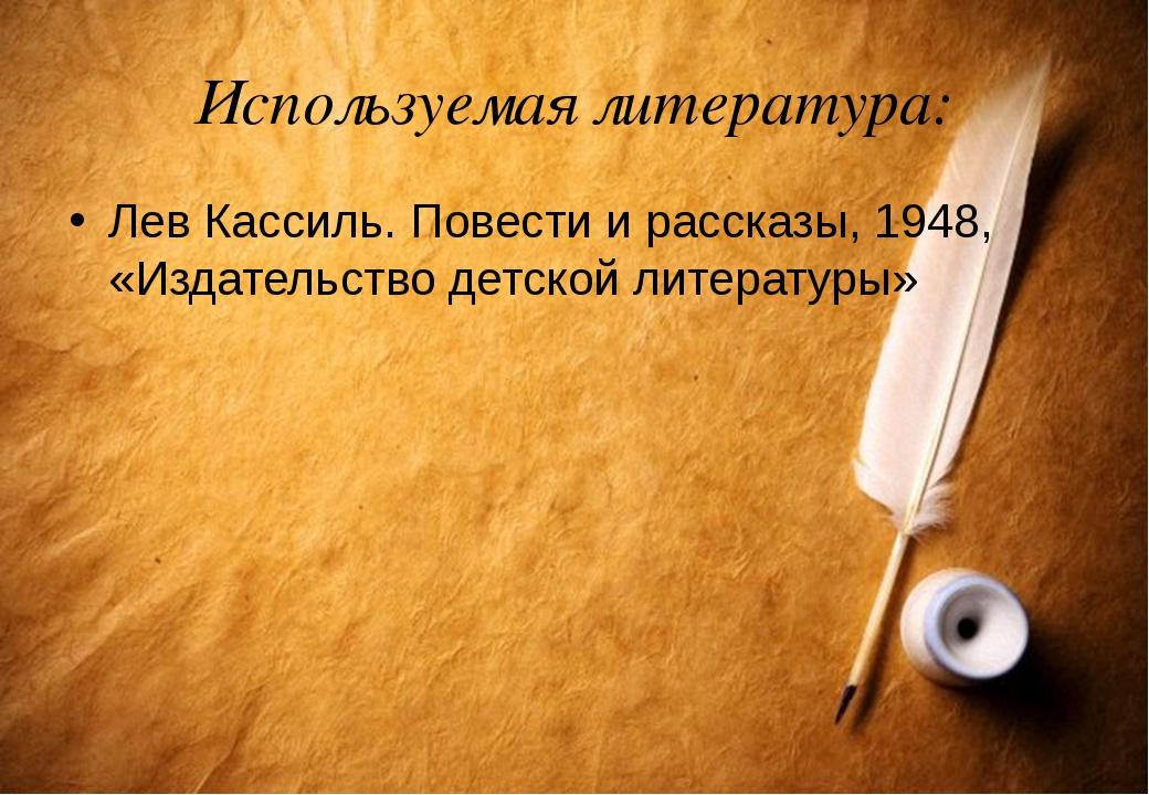 Используемая литература: Лев Кассиль. Повести и рассказы, 1948, «Издательство...