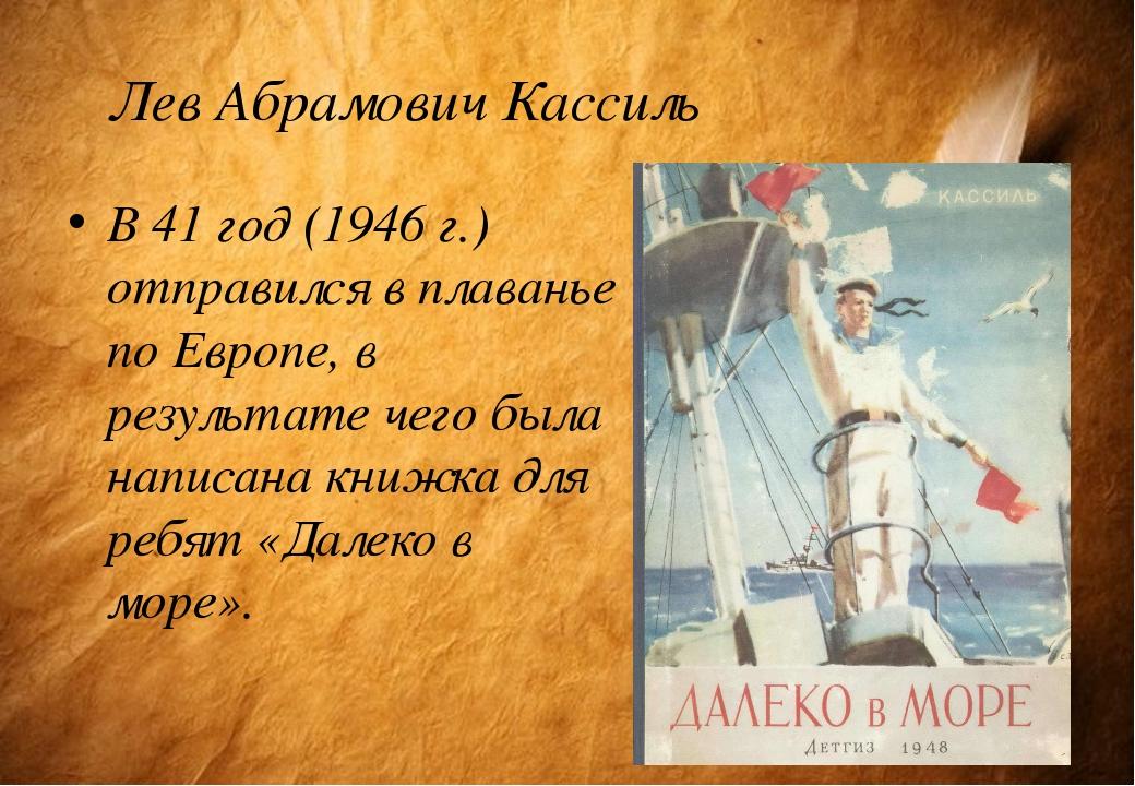 Лев Абрамович Кассиль В 41 год (1946 г.) отправился в плаванье по Европе, в р...