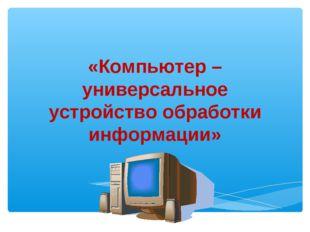 «Компьютер – универсальное устройство обработки информации»