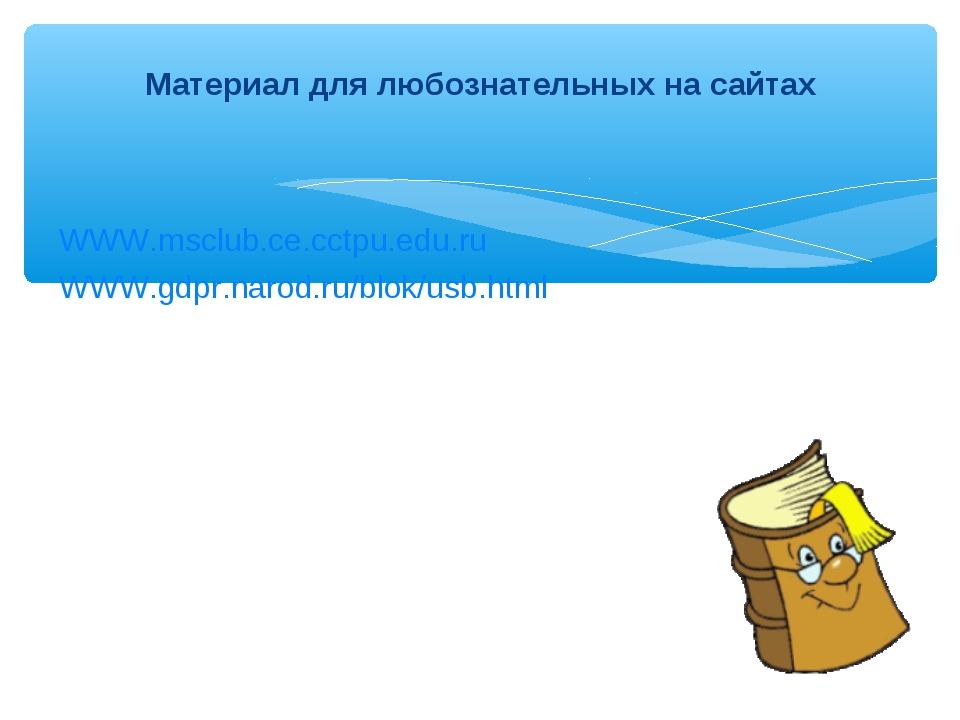WWW.msclub.ce.cctpu.edu.ru WWW.gdpr.narod.ru/blok/usb.html Материал для любо...