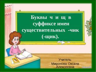 Буквы ч и щ в суффиксе имен существительных -чик (-щик). Учитель Миронова Ок