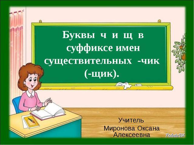 Буквы ч и щ в суффиксе имен существительных -чик (-щик). Учитель Миронова Ок...