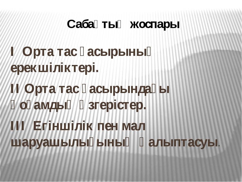 Сабақтың жоспары І Орта тас ғасырының ерекшіліктері. ІІ Орта тас ғасырындағы...
