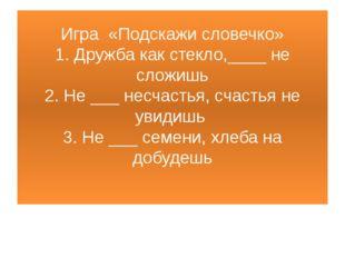 Игра «Подскажи словечко» 1. Дружба как стекло,____ не сложишь 2. Не ___ несча