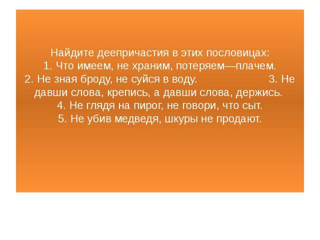 Найдите деепричастия в этих пословицах: 1. Что имеем, не храним, потеряем—пла...