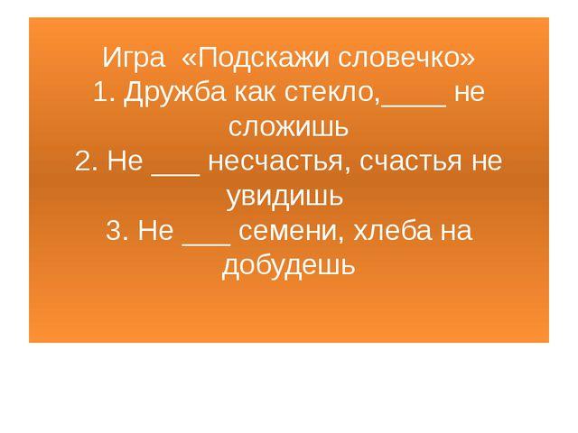 Игра «Подскажи словечко» 1. Дружба как стекло,____ не сложишь 2. Не ___ несча...