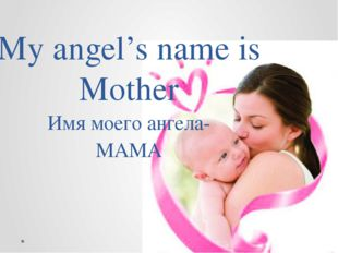 My angel's name is Mother Имя моего ангела- МАМА