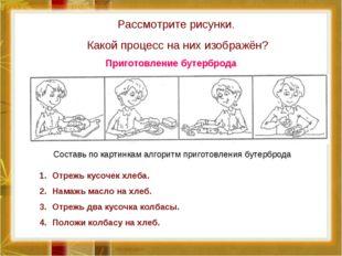 Рассмотрите рисунки. Какой процесс на них изображён? Составь по картинкам алг