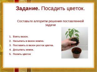 Задание. Посадить цветок. Составьте алгоритм решения поставленной задачи Взят