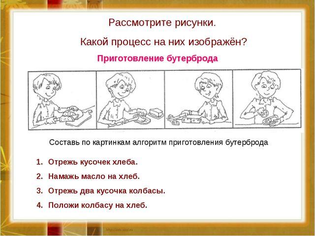 Рассмотрите рисунки. Какой процесс на них изображён? Составь по картинкам алг...