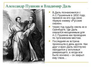 Александр Пушкин и Владимир Даль В.Даль познакомился с А.С.Пушкиным в 1832 го