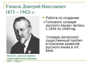 Ушаков Дмитрий Николаевич 1873 – 1942г.г. Работа по созданию «Толкового слова