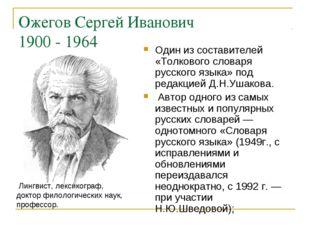 Ожегов Сергей Иванович 1900 - 1964 Один из составителей «Толкового словаря ру
