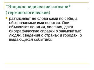 *Энциклопедические словари* (терминологические) разъясняют не слова сами по с