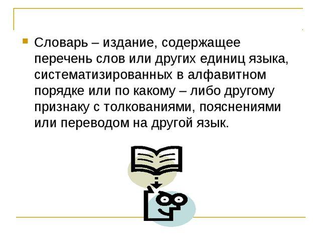 Словарь – издание, содержащее перечень слов или других единиц языка, системат...
