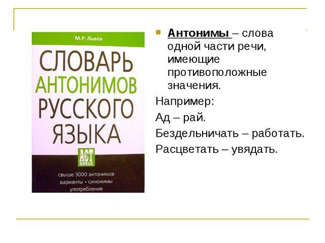 Антонимы – слова одной части речи, имеющие противоположные значения. Например...