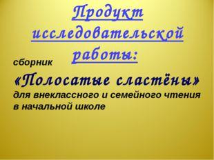 Продукт исследовательской работы: сборник «Полосатые сластёны» для внеклассно