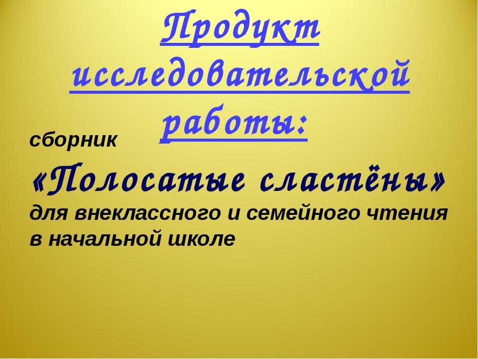 Продукт исследовательской работы: сборник «Полосатые сластёны» для внеклассно...