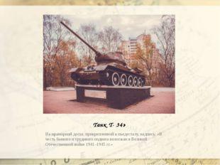 Танк Т- 34» На мраморной доске, прикрепленной к пьедесталу, надпись: «В честь
