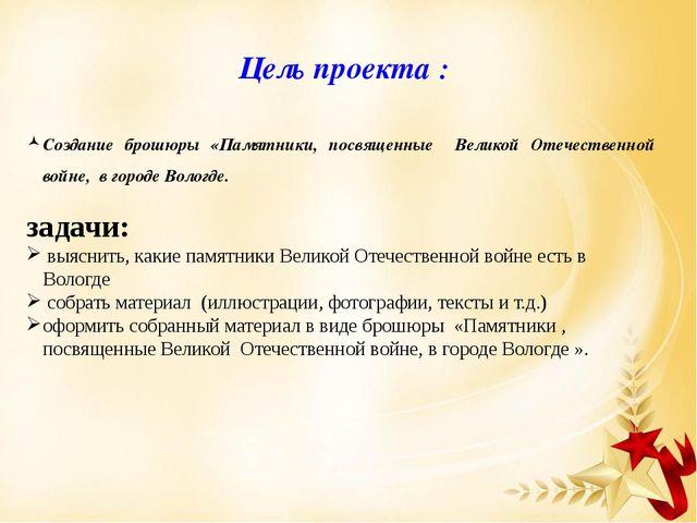 Цель проекта : Создание брошюры «Памятники, посвященные Великой Отечественной...
