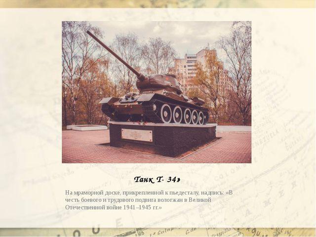 Танк Т- 34» На мраморной доске, прикрепленной к пьедесталу, надпись: «В честь...