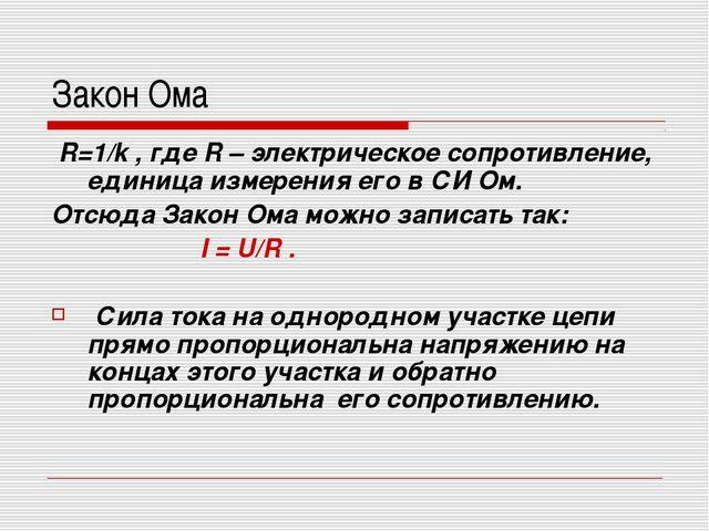 Закон Ома R=1/k , где R – электрическое сопротивление, единица измерения его...