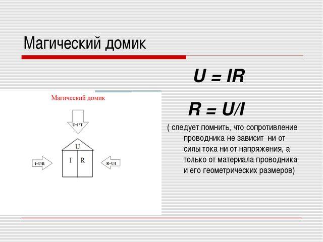 Магический домик U = IR R = U/I ( следует помнить, что сопротивление проводни...