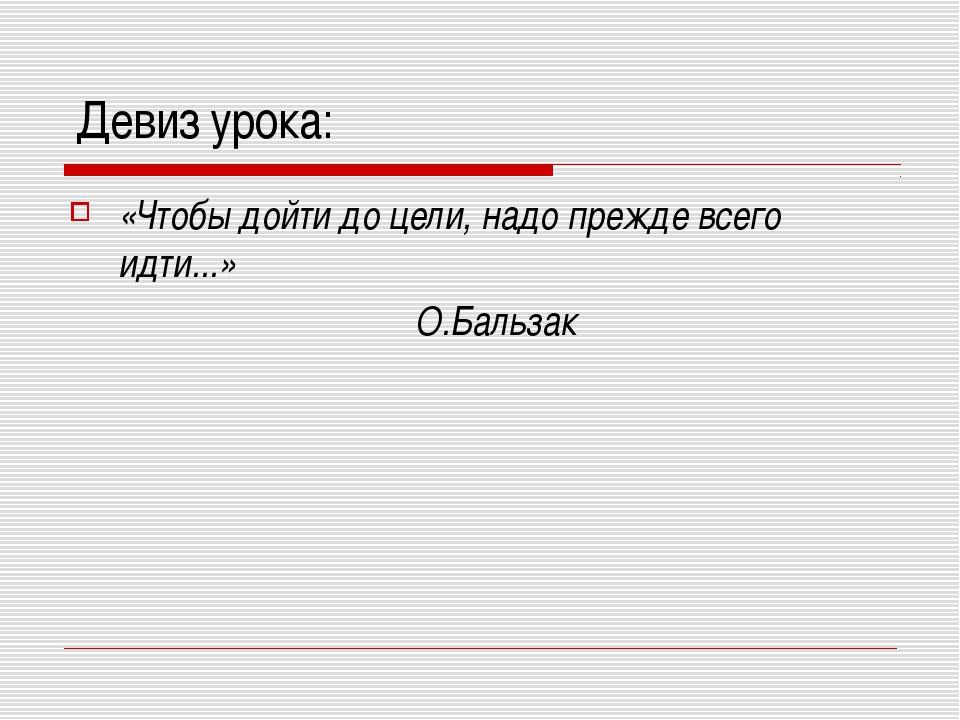 Девиз урока: «Чтобы дойти до цели, надо прежде всего идти...» О.Бальзак