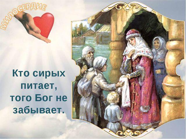 Кто сирых питает, того Бог не забывает.