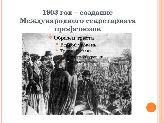 1903 год – создание Международного секретариата профсоюзов