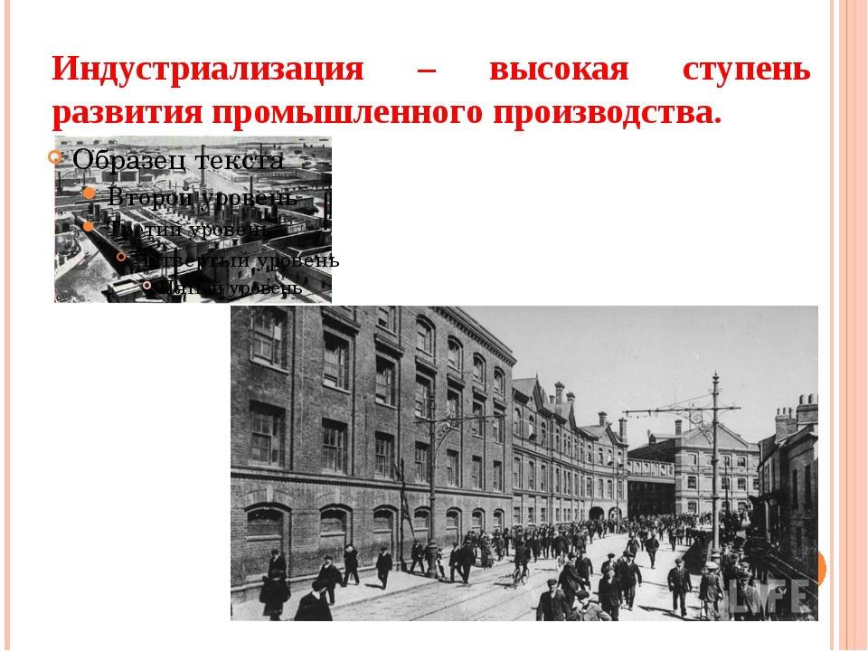 Индустриализация – высокая ступень развития промышленного производства.