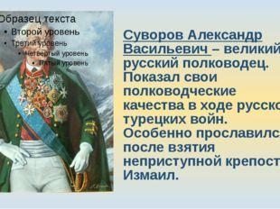 Суворов Александр Васильевич – великий русский полководец. Показал свои полко