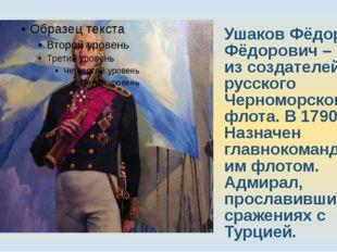 Ушаков Фёдор Фёдорович – один из создателей русского Черноморского флота. В 1