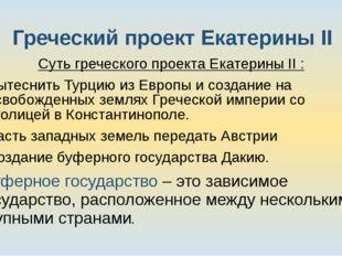 Греческий проект Екатерины II Суть греческого проекта Екатерины II : Вытеснит
