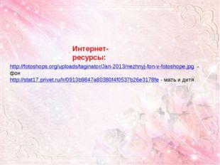 Интернет- ресурсы: http://fotoshops.org/uploads/taginator/Jan-2013/nezhnyj-fo